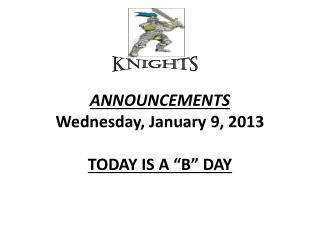 "ANNOUNCEMENTS  Wednesday, January  9 , 2013 TODAY  IS  A ""B"" DAY"