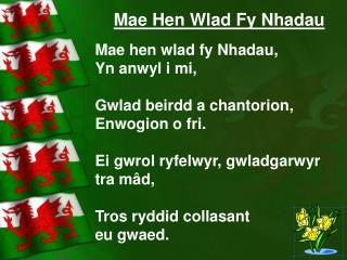 Mae Hen Wlad Fy Nhadau Mae hen wlad fy Nhadau, Yn anwyl i mi, Gwlad beirdd a chantorion,