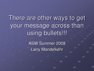 There are other ways to get your message across than using bullets!!!