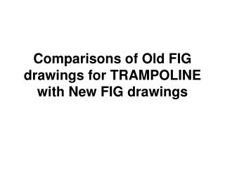 Comparisons of Old FIG drawings for TRAMPOLINE with New FIG drawings