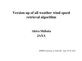 Version up of all weather wind speed retrieval algorithm  Akira Shibata JAXA