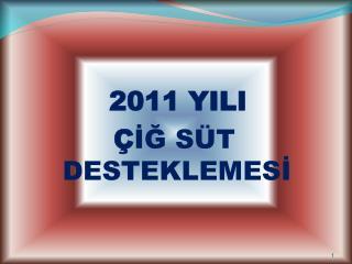 2011 YILI        Ç İĞ SÜT                    DESTEKLEMESİ