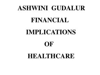 ASHWINI  GUDALUR         FINANCIAL      IMPLICATIONS                  OF       HEALTHCARE