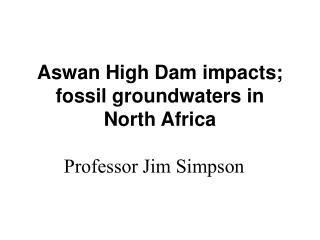 Aswan High Dam impacts; fossil groundwaters in North Africa Professor Jim Simpson