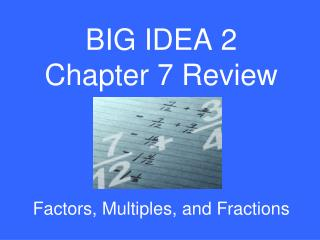 BIG IDEA 2 Chapter 7 Review Factors, Multiples, and Fractions