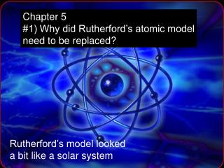 Chapter 5  #1) Why did Rutherford's atomic model need to be replaced?