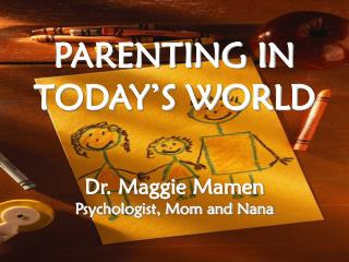 PARENTING IN TODAY'S WORLD Dr. Maggie Mamen Psychologist, Mom and Nana