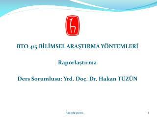 BTO 415 BILIMSEL ARASTIRMA Y NTEMLERI  Raporlastirma  Ders Sorumlusu: Yrd. Do . Dr. Hakan T Z N