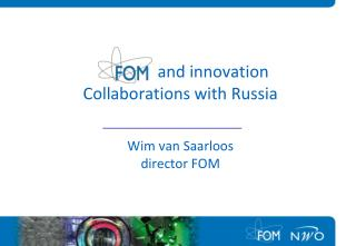 and innovation Collaborations with Russia  Wim van Saarloos director FOM