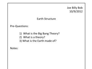 Joe Billy Bob 10/9/2012 Earth Structure Pre-Questions: 1)  What is the Big Bang Theory?