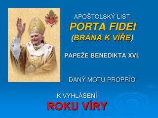 APO ŠTOLSKÝ LIST PORTA FIDEI ( BRÁNA K VÍŘE ) PAPEŽE B ENED IKTA  XVI . DANÝ MOTU PROPRIO