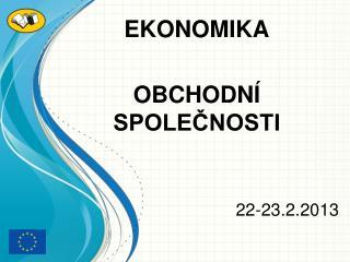 EKONOMIKA OBCHODNÍ SPOLEČNOSTI 22-23.2.2013