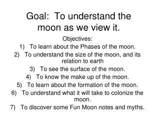 Goal:  To understand the moon as we view it.