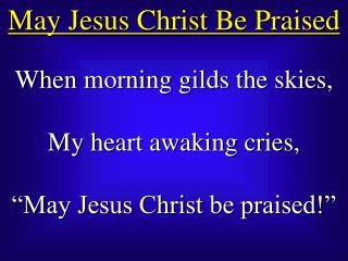 When morning gilds the skies, My heart awaking cries, �May Jesus Christ be praised!�
