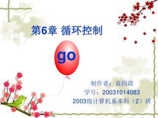 制作者:袁四清 学号: 20031014083 2003 级计算机系本科( 2 )班