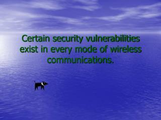 Certain security vulnerabilities exist in every mode of wireless communications.