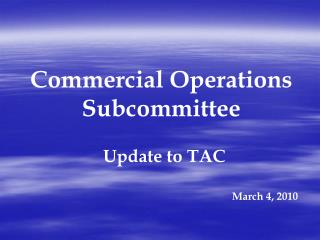 Commercial Operations  Subcommittee Update to TAC March 4, 2010