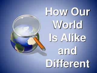 How Our World    Is Alike and Different