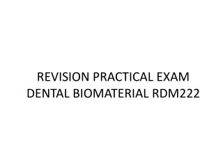 REVISION PRACTICAL EXAM DENTAL BIOMATERIAL RDM222