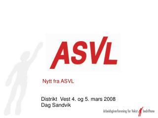 Nytt fra ASVL Distrikt  Vest 4. og 5. mars 2008  Dag Sandvik