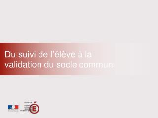 Du suivi de l  l ve   la  validation du socle commun