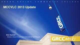 MCCVLC 2013 Update        Eric Kunnen  Director, Distance Learning & Instructional Technologies