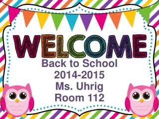 Back to School 2014-2015 Ms. Uhrig Room 112