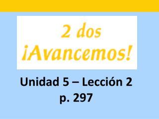 Unidad 5 – Lecci ón 2 p. 297