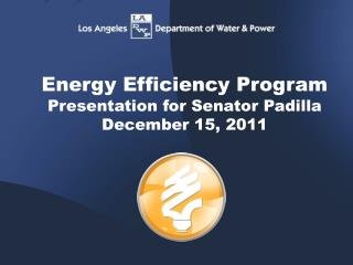 Energy Efficiency Program Presentation for Senator Padilla December 15, 2011