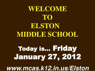 WELCOME TO  ELSTON	  MIDDLE SCHOOL Today is…  Friday  January 27, 2012 mcas.k12/Elston