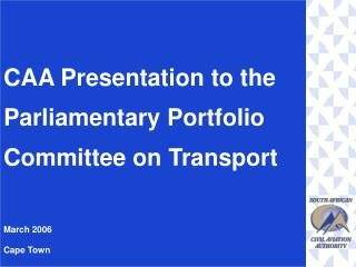 CAA Presentation to the Parliamentary Portfolio Committee on Transport March 2006 Cape Town