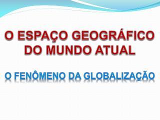 O ESPAÇO GEOGRÁFICO DO MUNDO ATUAL