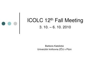 ICOLC 1 2 th  Fall Meeting 3 . 10. –  6 . 10. 20 10