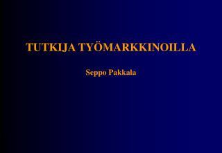 TUTKIJA TYÖMARKKINOILLA Seppo Pakkala