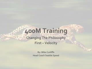 400M Training Changing The Philosophy First – Velocity By: Mike Cunliffe Head Coach Seattle Speed