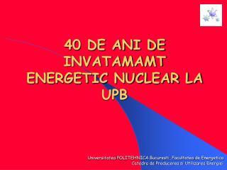 40 DE ANI DE  INVATAMAMT  ENERGETIC NUCLEAR LA UPB