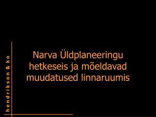 Narva Üldplaneeringu hetkeseis ja mõeldavad muudatused linnaruumis