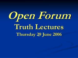 Open Forum Truth Lectures Thursday 29 June 2006