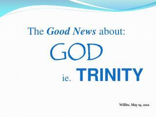 The  Good News  about: GOD ie .   TRINITY