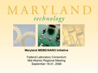 Maryland MEMS/NANO Initiative Federal Laboratory Consortium  Mid-Atlantic Regional Meeting
