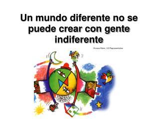 Un mundo diferente no se puede crear con gente indiferente