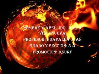 NOMBRE Y APELLIDO: JOHAN VILLANUEVA  PROFESOR: HUAPALLA JUAN  GRADO Y SECCION: 5 A