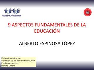 9 ASPECTOS FUNDAMENTALES DE LA EDUCACIÓN ALBERTO ESPINOSA LÓPEZ