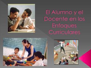 El Alumno y el   Docente en los Enfoques Curriculares