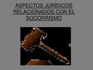 ASPECTOS JURÍDICOS RELACIONADOS CON EL SOCORRISMO