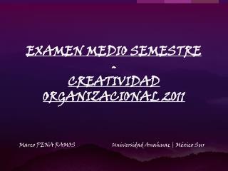 EXAMEN MEDIO SEMESTRE - CREATIVIDAD ORGANIZACIONAL 2011