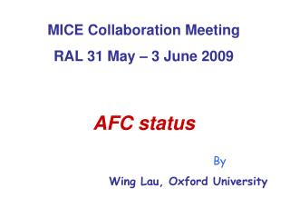 MICE Collaboration Meeting RAL 31 May – 3 June 2009 AFC status By Wing Lau, Oxford University