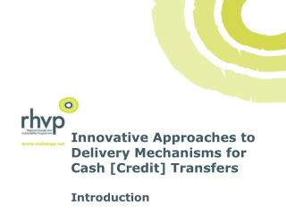 Innovative Approaches to Delivery Mechanisms for Cash [Credit] Transfers Introduction