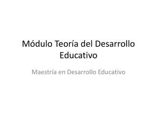 Módulo Teoría del Desarrollo Educativo