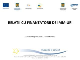 RELATII CU FINANTATORII DE IMM-URI Consilier Regional Vest – Teodor Neamtu